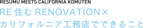 RESUMU MEETS CALIFORNIA KOMUTEN RE住むRENOVATION×カリフォルニア工務店でできること